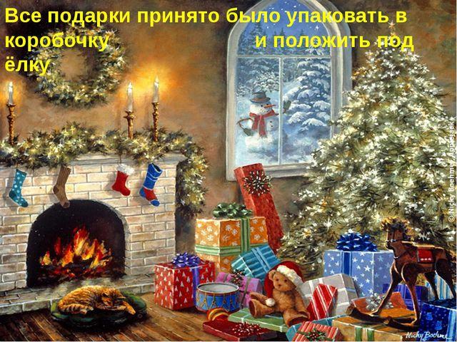 Все подарки принято было упаковать в коробочку  и положить под ёлку
