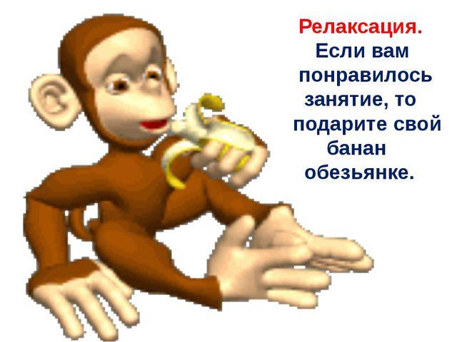 Релаксация. Если вам понравилось занятие, то подарите свой банан обезьянке.