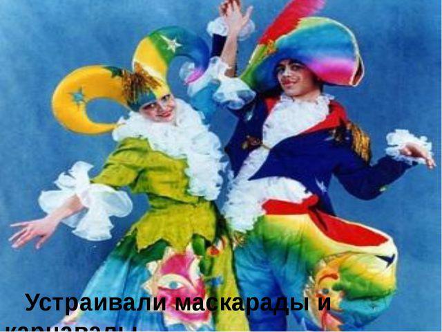 Устраивали маскарады и карнавалы.