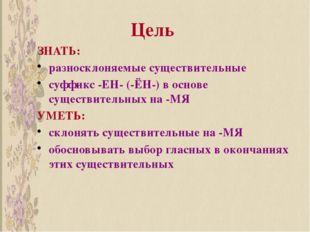 Цель ЗНАТЬ: разносклоняемые существительные суффикс -ЕН- (-ЁН-) в основе суще