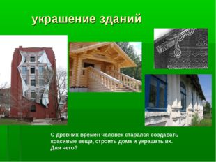 украшение зданий С древних времен человек старался создавать красивые вещи,