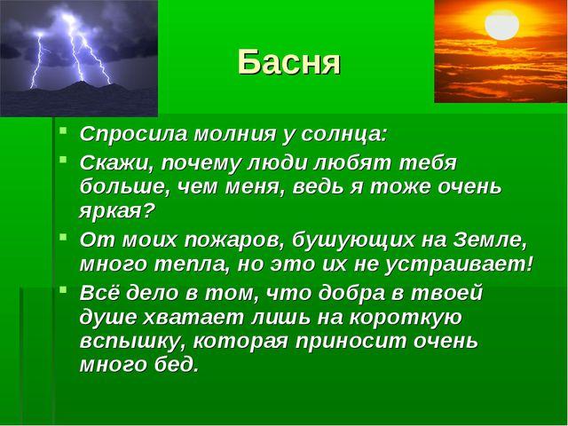 Басня Спросила молния у солнца: Скажи, почему люди любят тебя больше, чем мен...