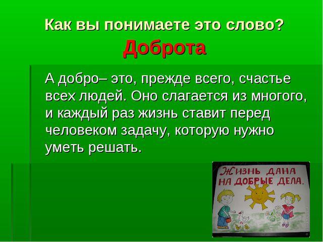 Как вы понимаете это слово? Доброта А добро– это, прежде всего, счастье всех...
