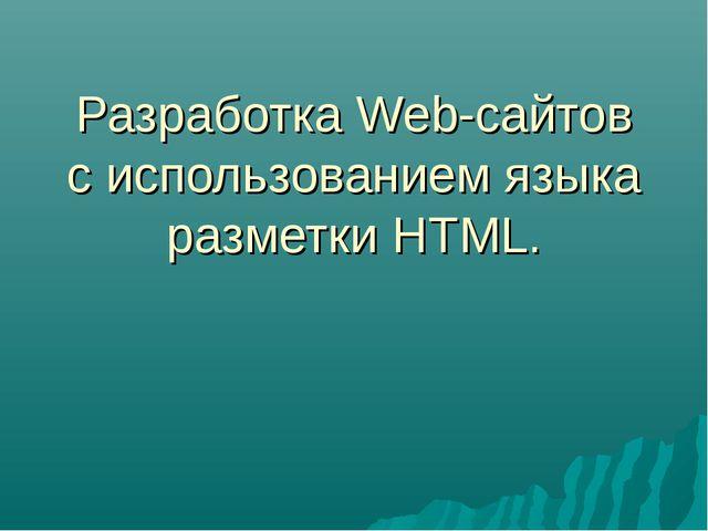 Разработка Web-сайтов с использованием языка разметки HTML.