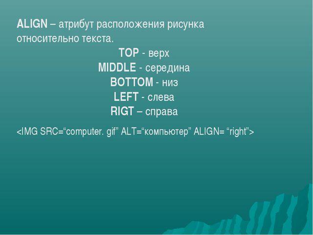 ALIGN – атрибут расположения рисунка относительно текста. TOP - верх MIDDLE...