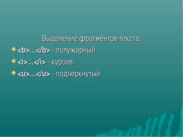 Выделение фрагментов текста: … - полужирный … - курсив … - подчеркнутый