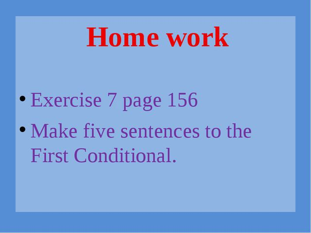 Exercise 7 page 156 Make five sentences to the First Conditional. Home work