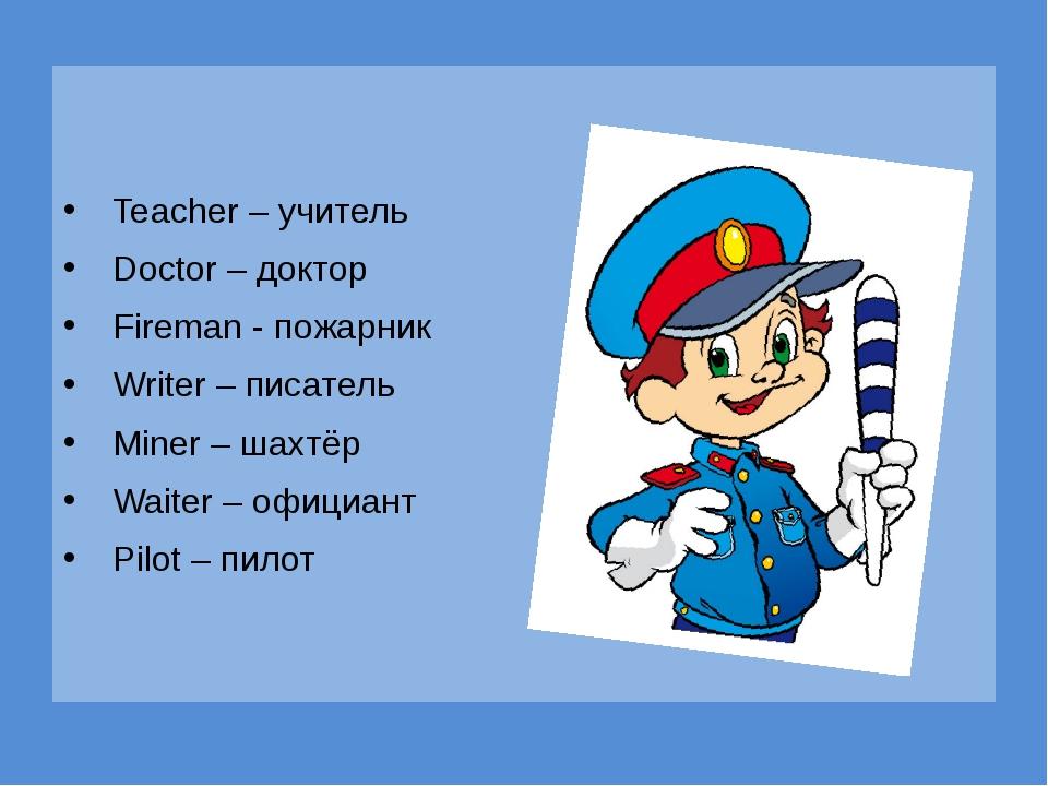 Teacher – учитель Doctor – доктор Fireman - пожарник Writer – писатель Miner...