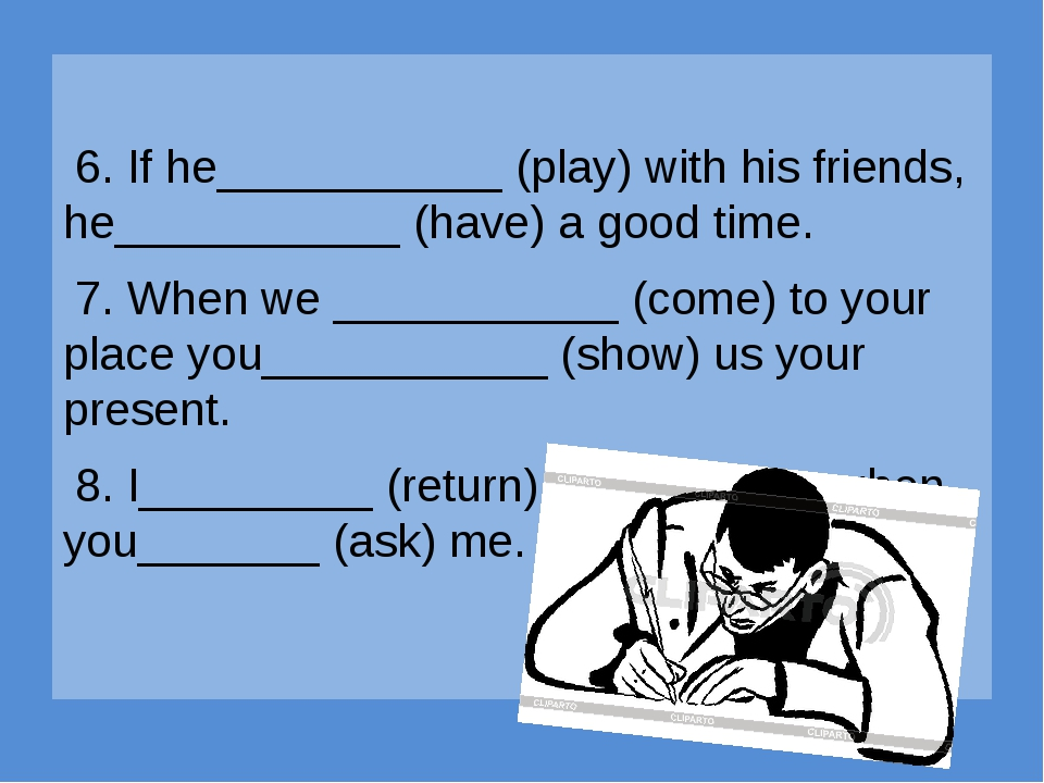 6. If he___________ (play) with his friends, he___________ (have) a good tim...