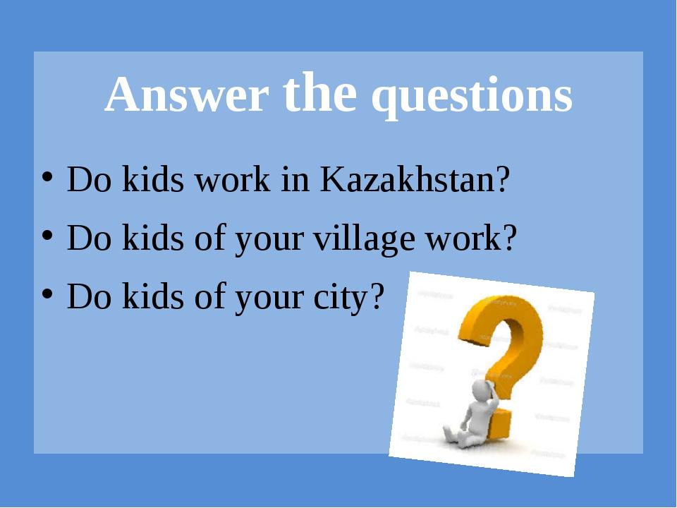 Do kids work in Kazakhstan? Do kids of your village work? Do kids of your ci...