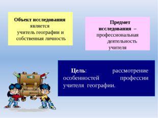 Объект исследования является учитель географии и собственная личность Предмет