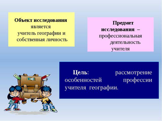 Объект исследования является учитель географии и собственная личность Предмет...