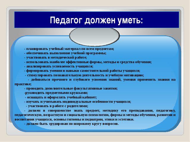 Педагог должен уметь: - планировать учебный материал по всем предметам; - обе...