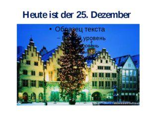 Heute ist der 25. Dezember