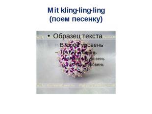 Mit kling-ling-ling (поем песенку)