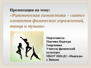 Презентация на тему: «Ритмическая гимнастика – синтез элементов физических уп