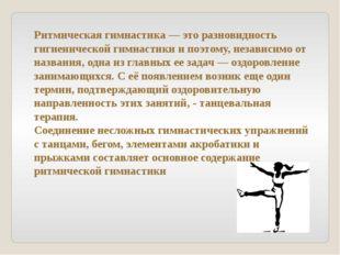 Ритмическая гимнастика — это разновидность гигиенической гимнастики и поэтому