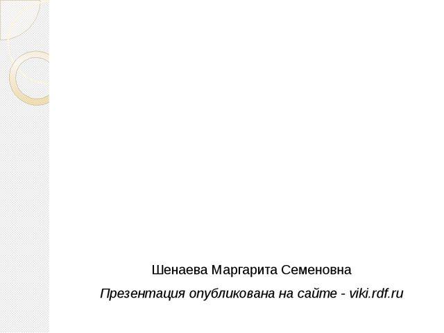 Шенаева Маргарита Семеновна Презентация опубликована на сайте - viki.rdf.ru
