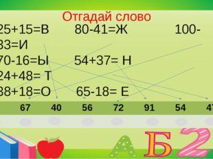 Отгадай слово 25+15=В 80-41=Ж 100-33=И 70-16=Ы 54+37= Н 24+48= Т 38+18=О 65-1