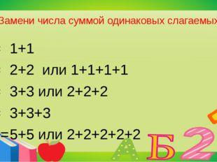 Замени числа суммой одинаковых слагаемых 2= 4= 6= 9= 10= 1+1 2+2 или 1+1+1+1