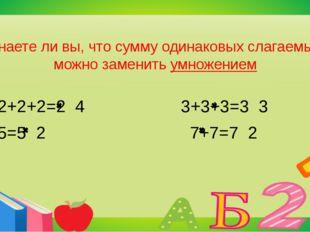Знаете ли вы, что сумму одинаковых слагаемых можно заменить умножением 2+2+2+