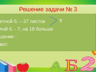 Решение задачи № 3 В школе к празднику Наурыз использовали 37 листов цветной