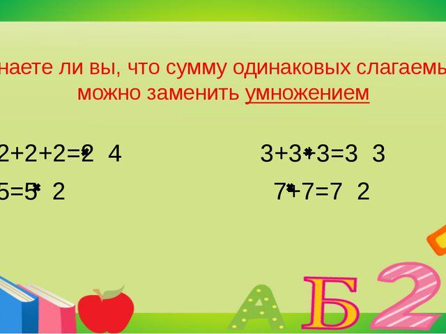 Знаете ли вы, что сумму одинаковых слагаемых можно заменить умножением 2+2+2+...