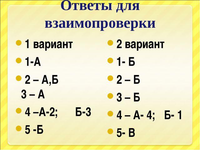 Ответы для взаимопроверки 1 вариант 1-А 2 – А,Б 3 – А 4 –А-2; Б-3 5 -Б 2 вари...