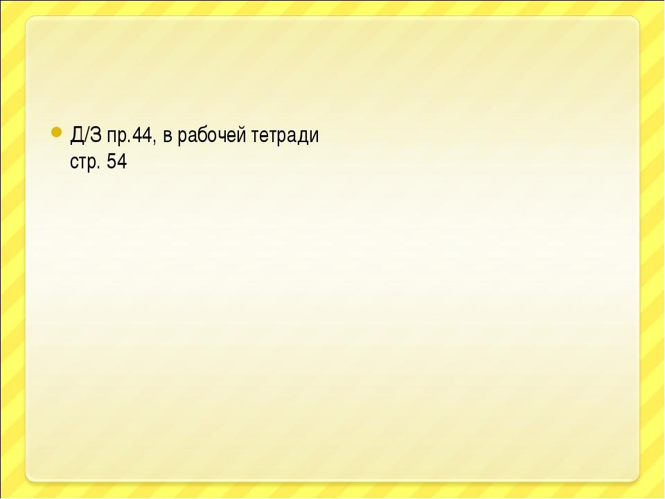 Д/З пр.44, в рабочей тетради стр. 54