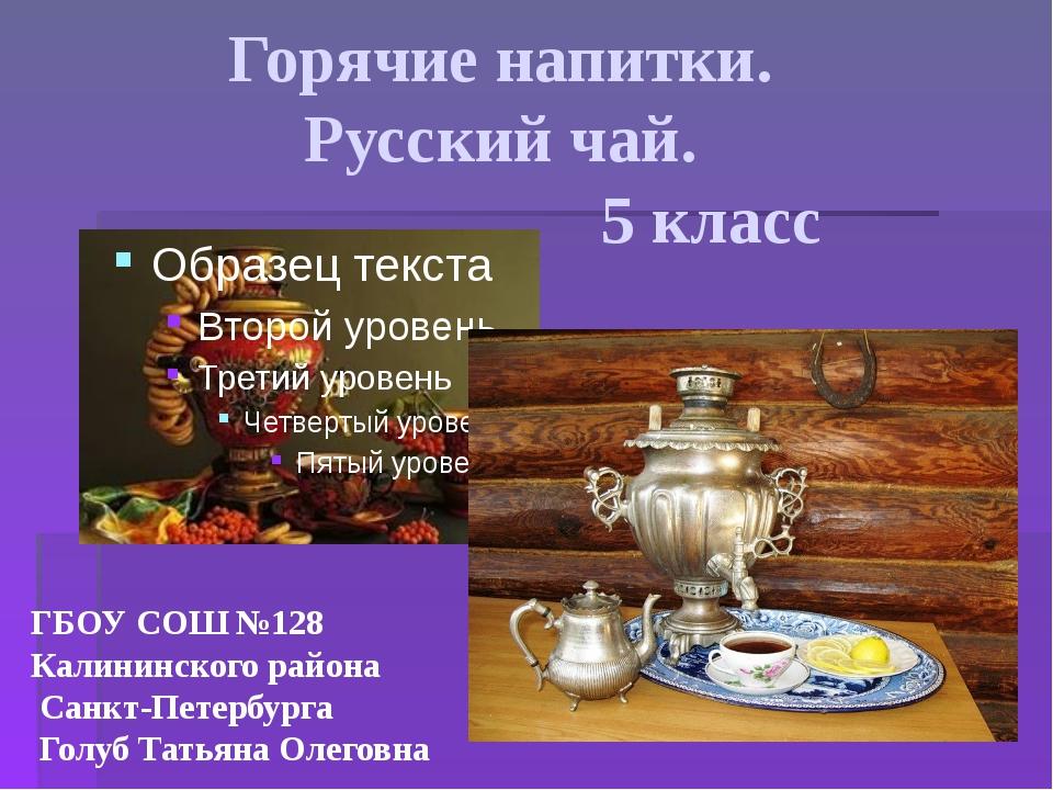 Горячие напитки. Русский чай. 5 класс ГБОУ СОШ №128 Калининского района Санкт...