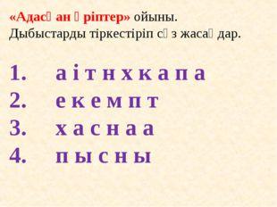«Адасқан әріптер» ойыны. Дыбыстарды тіркестіріп сөз жасаңдар. а і т н х к а п