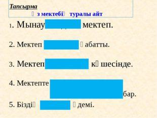 Тапсырма Өз мектебің туралы айт 1. Мынау біздің мектеп. 2. Мектеп үш қабатты