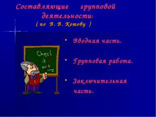 Составляющие групповой деятельности: ( по В. В. Котову ) Вводная часть. Груп