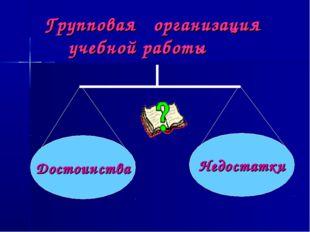 Групповая организация учебной работы Достоинства Недостатки