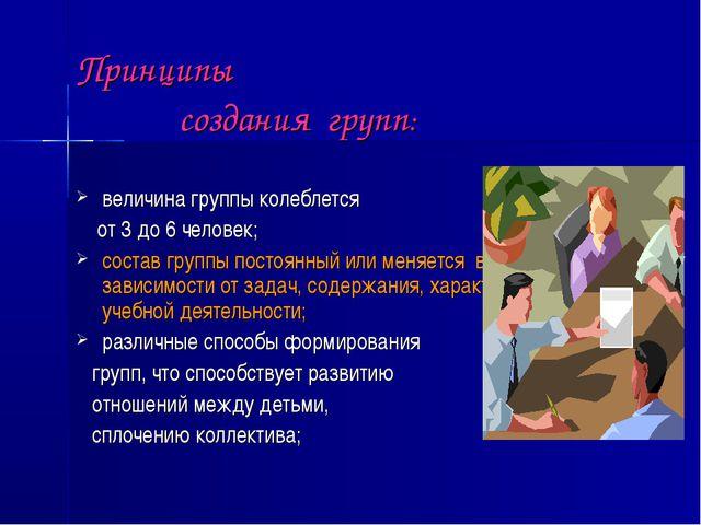 Принципы создания групп: величина группы колеблется от 3 до 6 человек; соста...