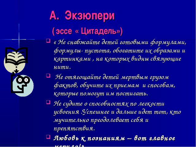А. Экзюпери ( эссе « Цитадель») « Не снабжайте детей готовыми формулами, фор...