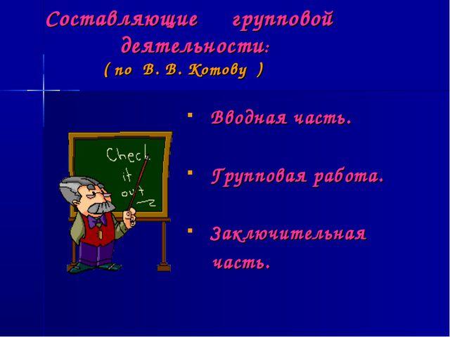 Составляющие групповой деятельности: ( по В. В. Котову ) Вводная часть. Груп...
