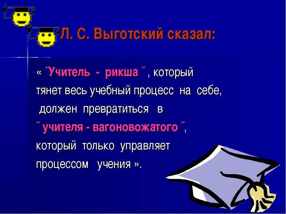 Л. С. Выготский сказал: « ˝Учитель - рикша ˝ , который тянет весь учебный пр...
