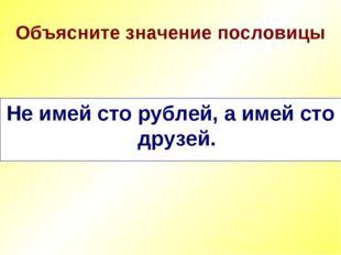 Объясните значение пословицы Не имей сто рублей, а имей сто друзей.