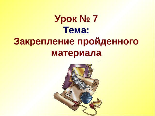 Урок № 7 Тема: Закрепление пройденного материала
