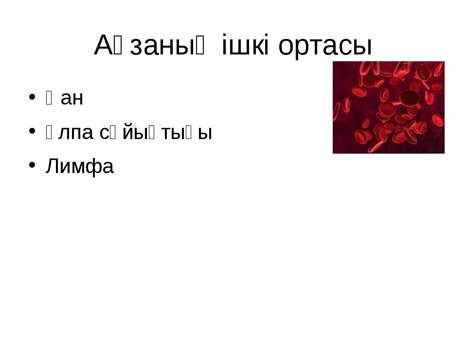 Ағзаның ішкі ортасы Қан Ұлпа сұйықтығы Лимфа