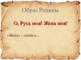 О, Русь моя! Жена моя! «Жена» - символ… Образ Родины