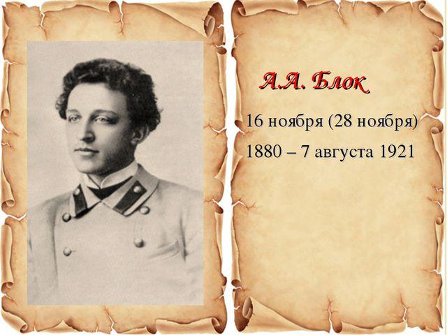 16 ноября (28 ноября) 1880 – 7 августа 1921 А.А. Блок