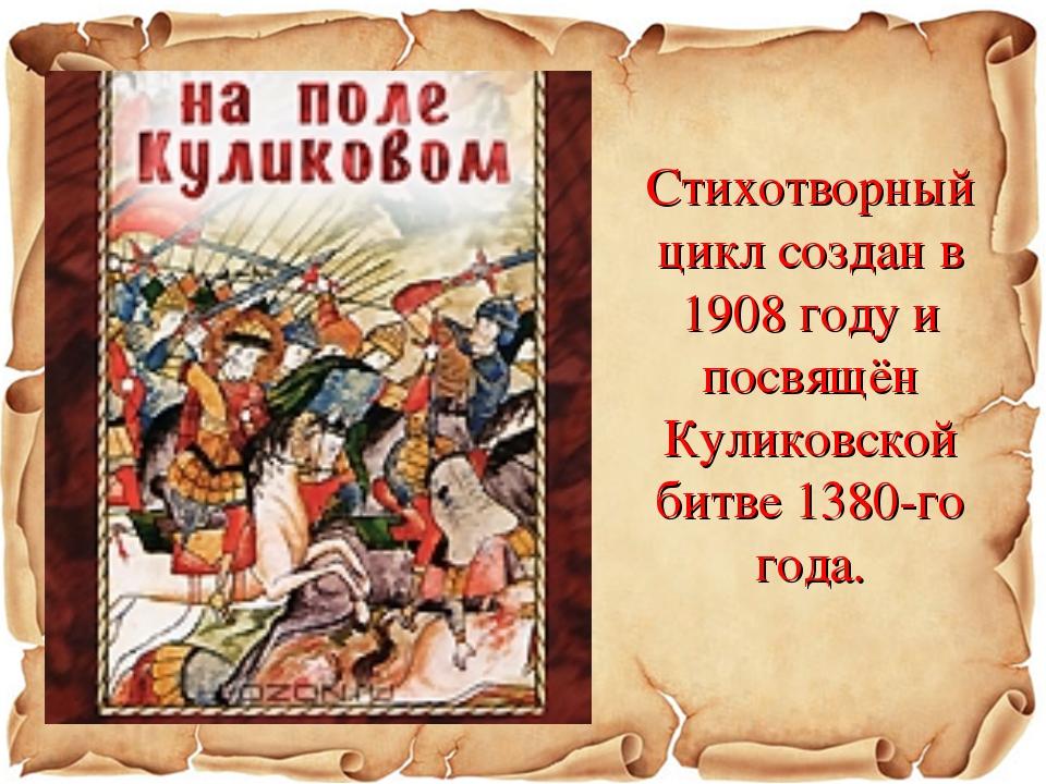 Стихотворный цикл создан в 1908 году и посвящён Куликовской битве 1380-го года.