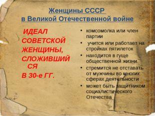 Женщины СССР в Великой Отечественной войне ИДЕАЛ СОВЕТСКОЙ ЖЕНЩИНЫ, СЛОЖИВШИЙ