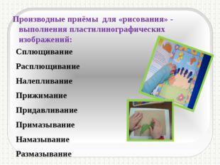 Производные приёмы для «рисования» - выполнения пластилинографических изображ