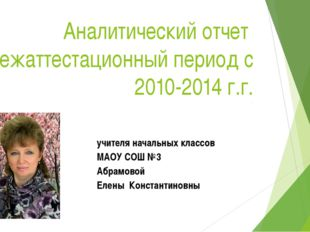 Аналитический отчет за межаттестационный период с 2010-2014 г.г. учителя нача
