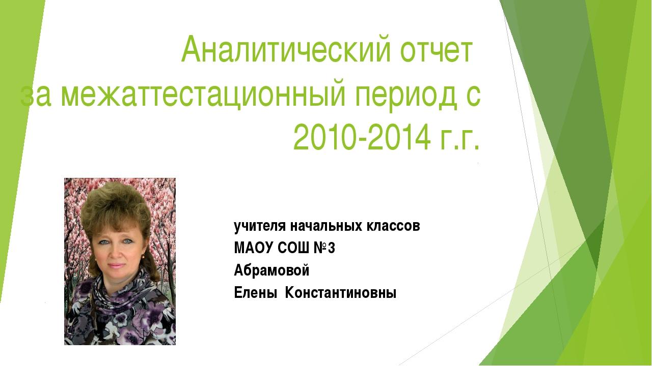 Аналитический отчет за межаттестационный период с 2010-2014 г.г. учителя нача...