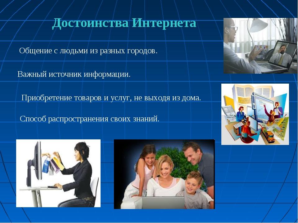 Достоинства Интернета Важный источник информации. Общение с людьми из разных...