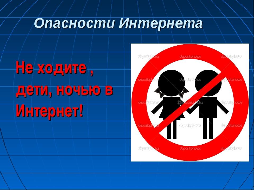 Опасности Интернета Не ходите , дети, ночью в Интернет!